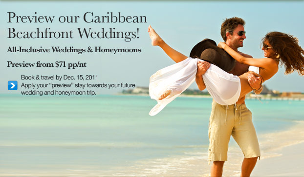"New! Sneak Preview of our Caribbean Beachfront Weddings! All-Inclusive Weddings & Honeymoons  from $71pp/nt. Book & travel by Dec. 15, 2011. Apply your ""preview"" stay towards your future wedding and honeymoon trip."